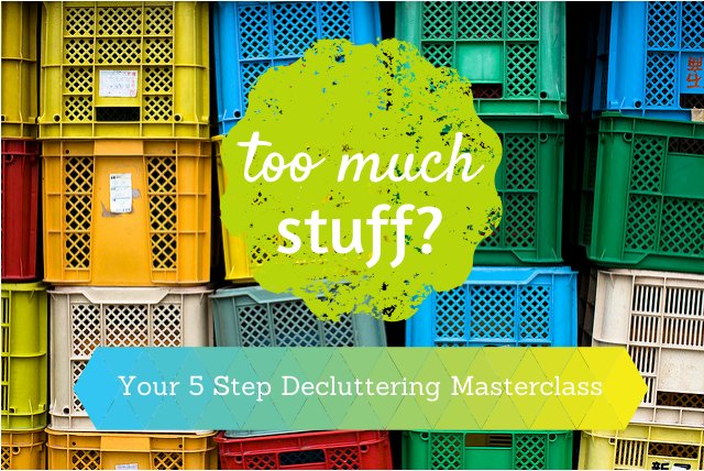 Too Much Stuff? Your 5 Step Decluttering Masterclass